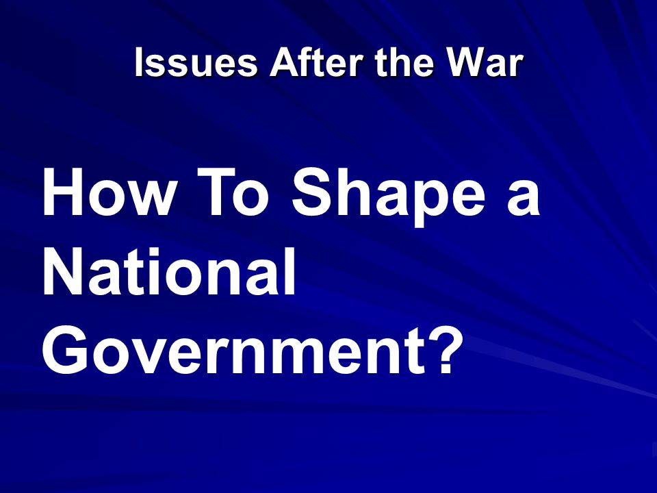 Issues After the War How To Shape a National Government