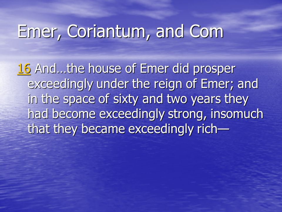 Emer, Coriantum, and Com 1616 And…the house of Emer did prosper exceedingly under the reign of Emer; and in the space of sixty and two years they had become exceedingly strong, insomuch that they became exceedingly rich— 16