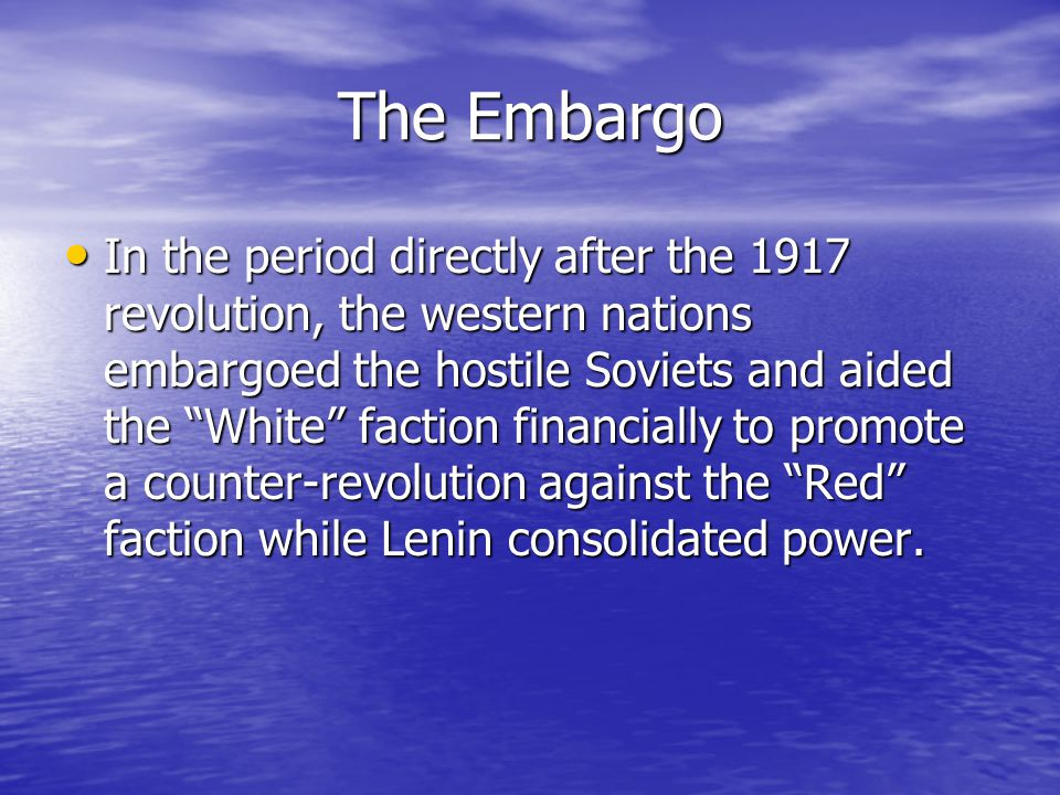 The Embargo In the period directly after the 1917 revolution, the western nations embargoed the hostile Soviets and aided the White faction financially to promote a counter-revolution against the Red faction while Lenin consolidated power.
