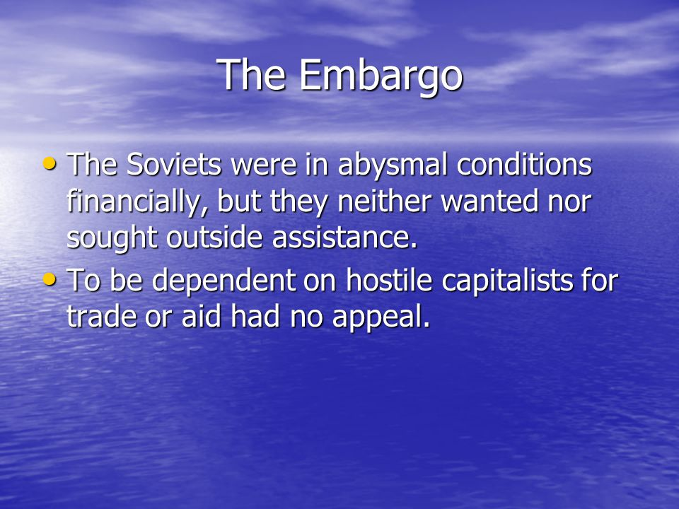 The Embargo The Soviets were in abysmal conditions financially, but they neither wanted nor sought outside assistance.