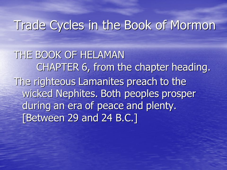 Trade Cycles in the Book of Mormon 1 AND it came to pass that when the sixty and second year of the reign of the judges had ended, all these things had happened and the Lamanites had become, the more part of them, a righteous people, insomuch that their righteousness did exceed that of the Nephites, because of their firmness and their steadiness in the faith.