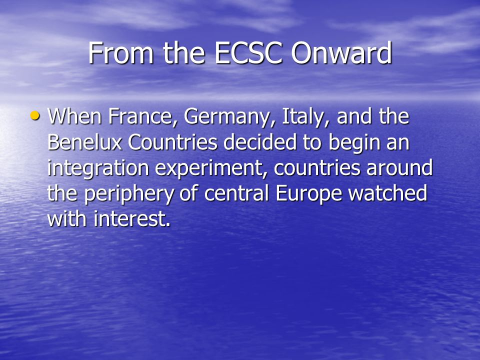 From the ECSC Onward When France, Germany, Italy, and the Benelux Countries decided to begin an integration experiment, countries around the periphery of central Europe watched with interest.