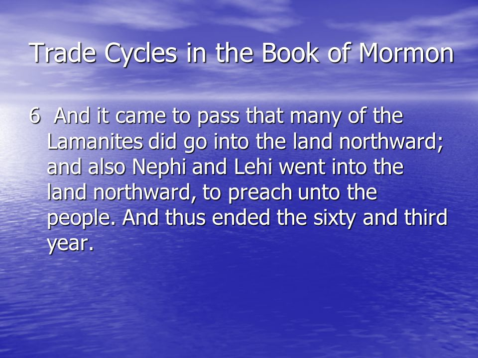 Trade Cycles in the Book of Mormon 7 And behold, there was peace in all the land, insomuch that the Nephites did go into whatsoever part of the land they would, whether among the Nephites or the Lamanites.