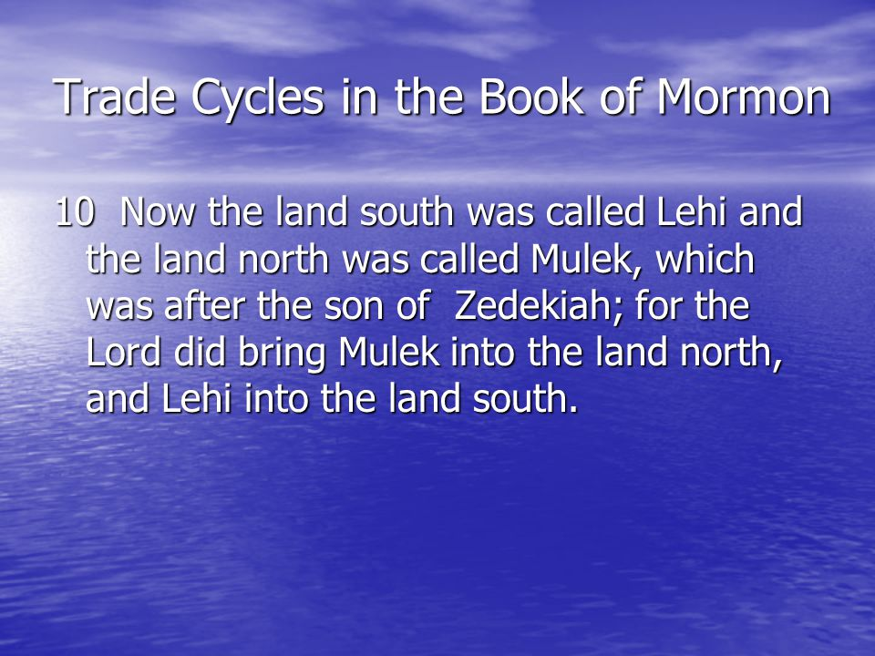 Trade Cycles in the Book of Mormon 10 Now the land south was called Lehi and the land north was called Mulek, which was after the son of Zedekiah; for the Lord did bring Mulek into the land north, and Lehi into the land south.