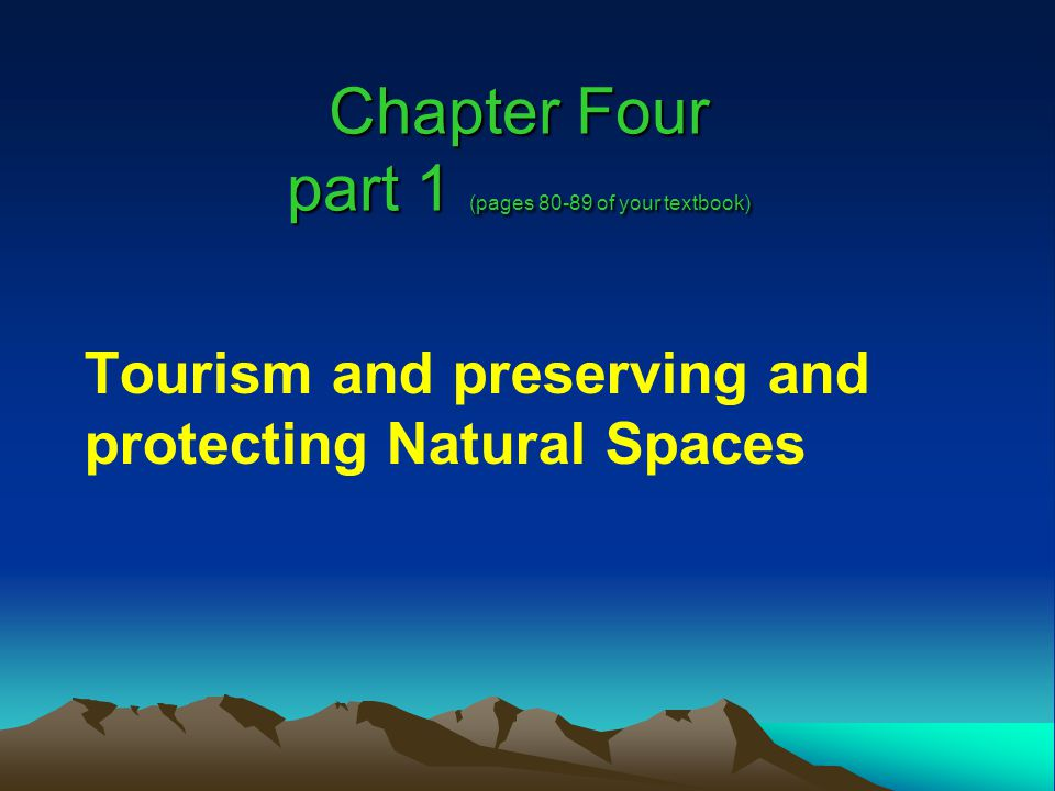 Chapter Four part 1 (pages 80-89 of your textbook) Tourism and preserving and protecting Natural Spaces