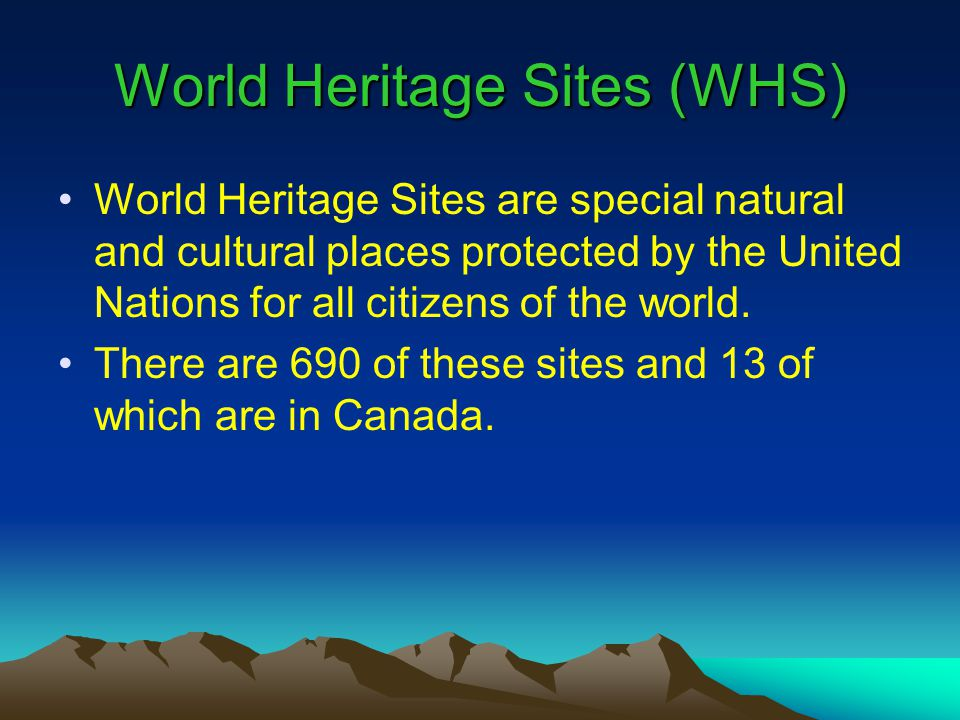 World Heritage Sites (WHS) World Heritage Sites are special natural and cultural places protected by the United Nations for all citizens of the world.