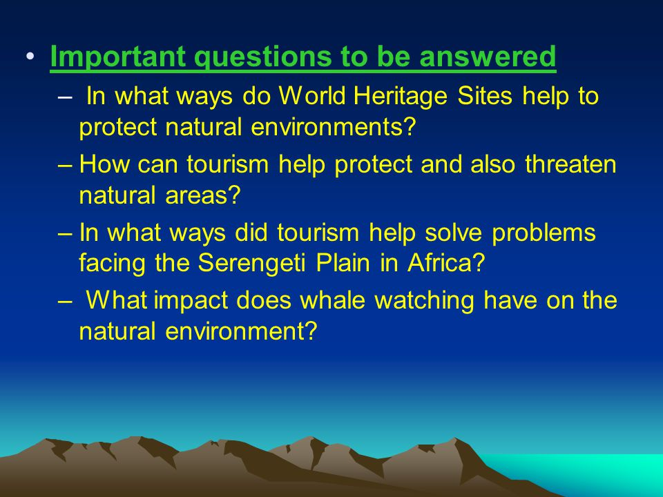 Important questions to be answered – In what ways do World Heritage Sites help to protect natural environments.