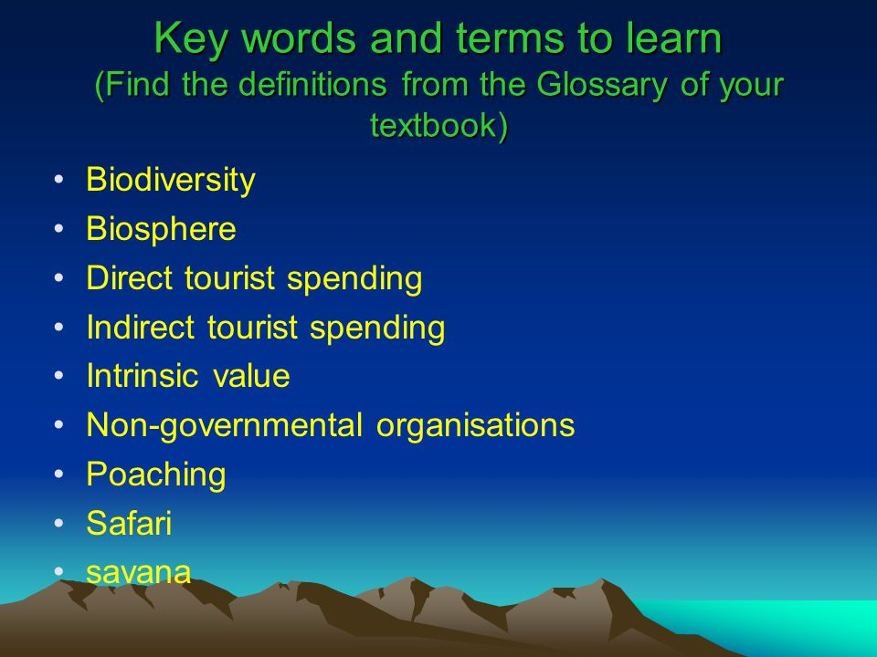Key words and terms to learn (Find the definitions from the Glossary of your textbook) Biodiversity Biosphere Direct tourist spending Indirect tourist spending Intrinsic value Non-governmental organisations Poaching Safari savana