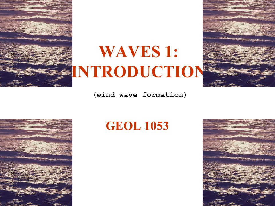 WAVES 1: INTRODUCTION ( wind wave formation) GEOL 1053