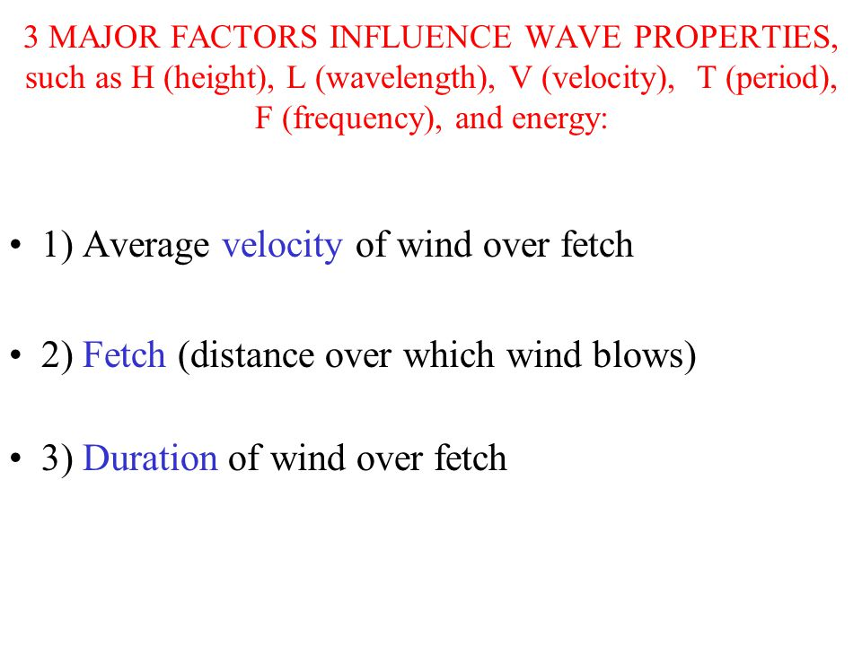 3 MAJOR FACTORS INFLUENCE WAVE PROPERTIES, such as H (height), L (wavelength), V (velocity), T (period), F (frequency), and energy: 1) Average velocity of wind over fetch 2) Fetch (distance over which wind blows) 3) Duration of wind over fetch