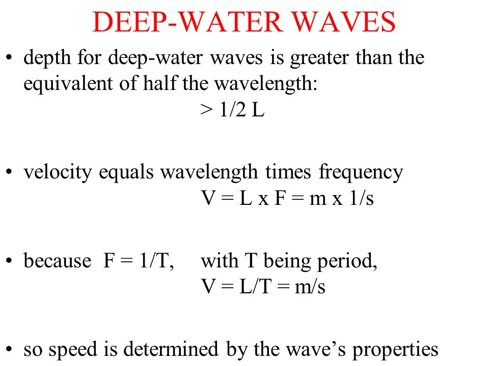 DEEP-WATER WAVES depth for deep-water waves is greater than the equivalent of half the wavelength: > 1/2 L velocity equals wavelength times frequency V = L x F = m x 1/s because F = 1/T,with T being period, V = L/T = m/s so speed is determined by the wave's properties