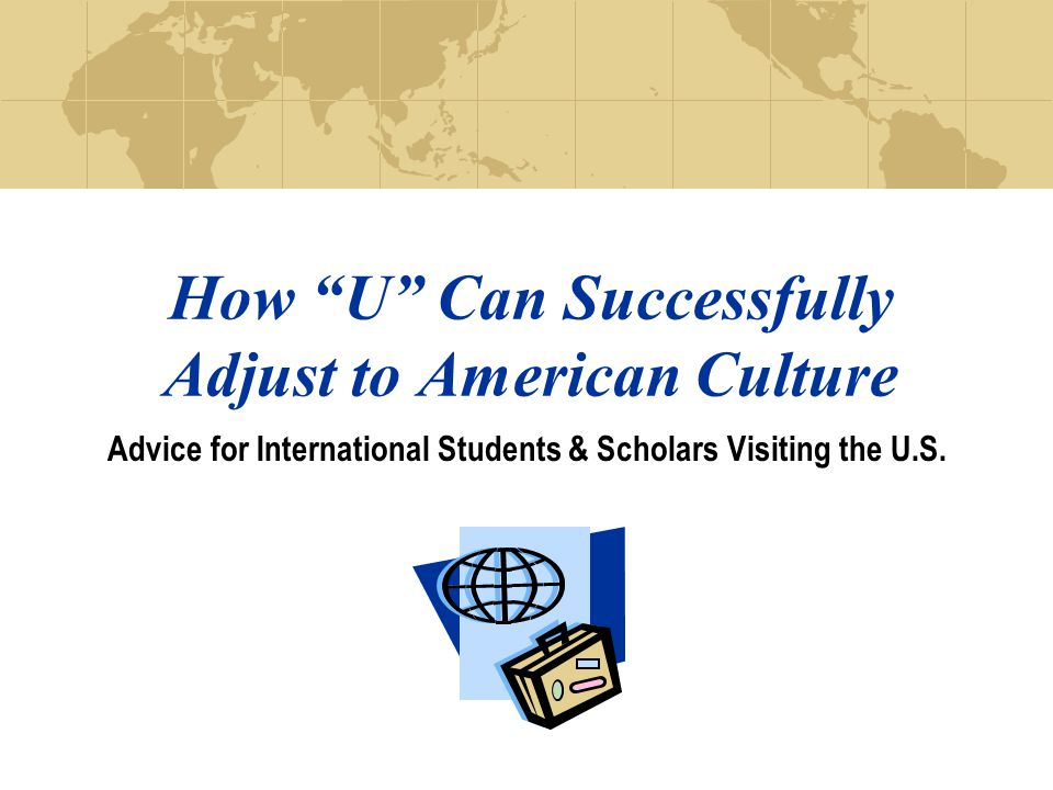 How U Can Successfully Adjust to American Culture Advice for International Students & Scholars Visiting the U.S.