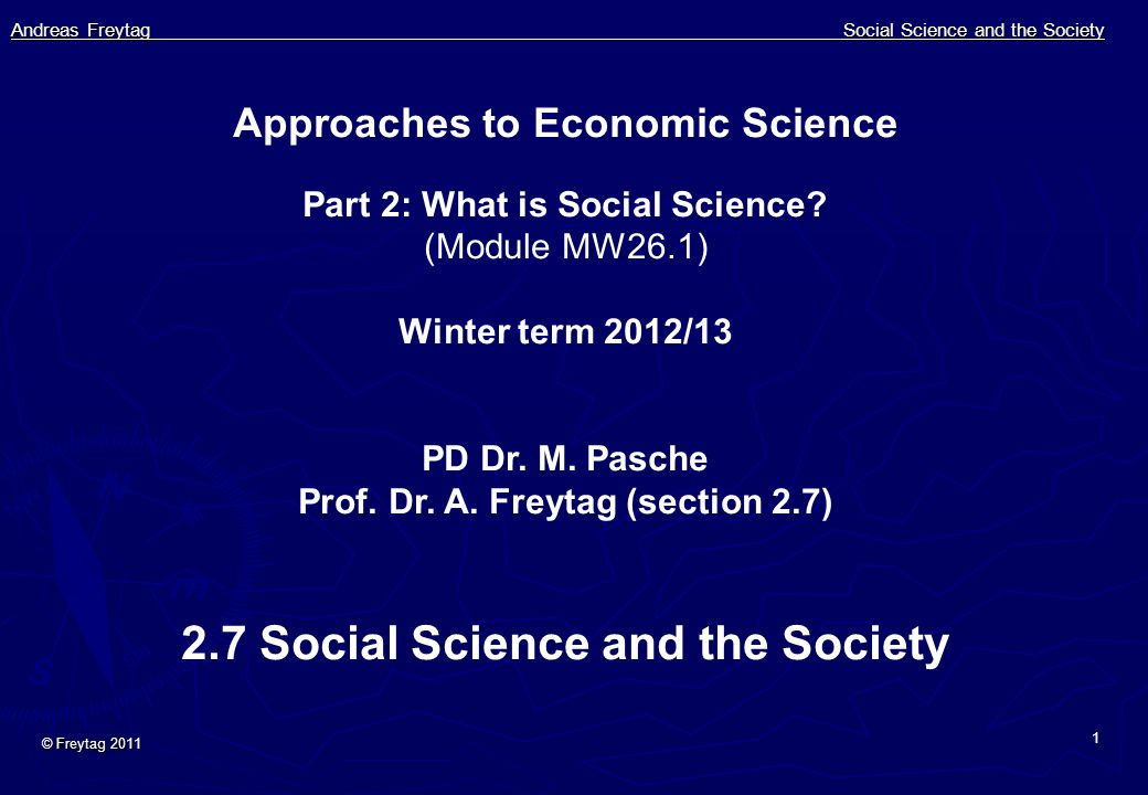 Andreas Freytag Social Science and the Society © Freytag 2011 1 Approaches to Economic Science Part 2: What is Social Science? (Module MW26.1) Winter