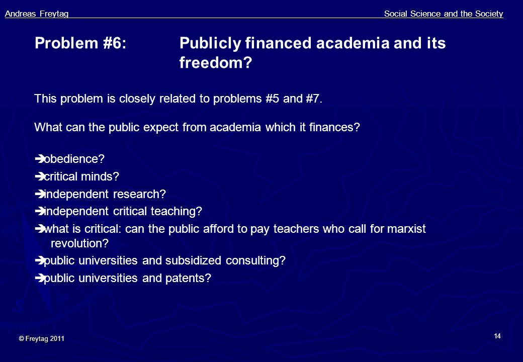 Andreas Freytag Social Science and the Society © Freytag 2011 14 Problem #6:Publicly financed academia and its freedom? This problem is closely relate