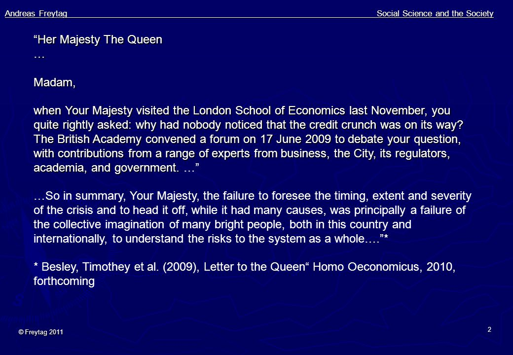 Andreas Freytag Social Science and the Society © Freytag 2011 2 Her Majesty The Queen …Madam, when Your Majesty visited the London School of Economics last November, you quite rightly asked: why had nobody noticed that the credit crunch was on its way.