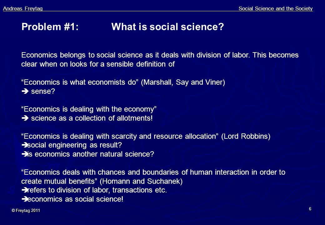 Andreas Freytag Social Science and the Society © Freytag 2011 6 Problem #1: What is social science? Economics belongs to social science as it deals wi