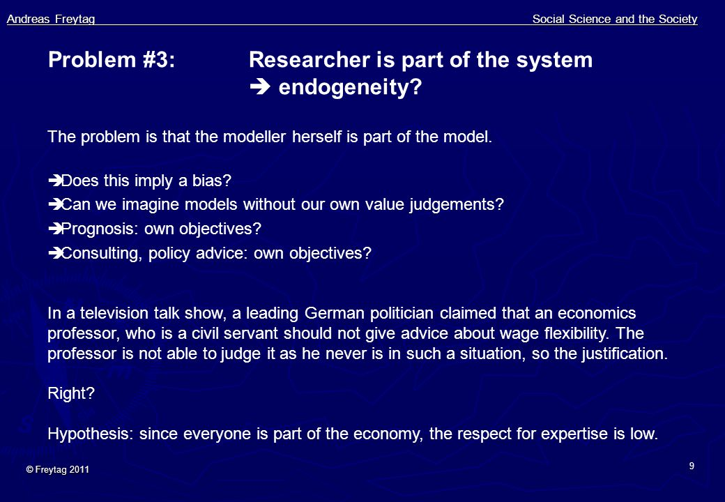 Andreas Freytag Social Science and the Society © Freytag 2011 9 Problem #3:Researcher is part of the system  endogeneity? The problem is that the mod