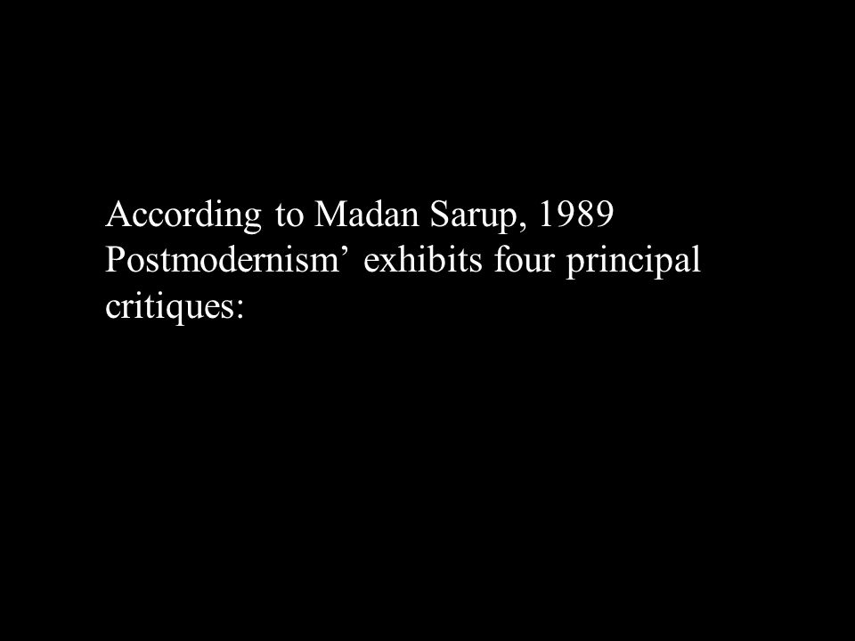 Postism According to Madan Sarup, 1989 Postmodernism' exhibits four principal critiques: