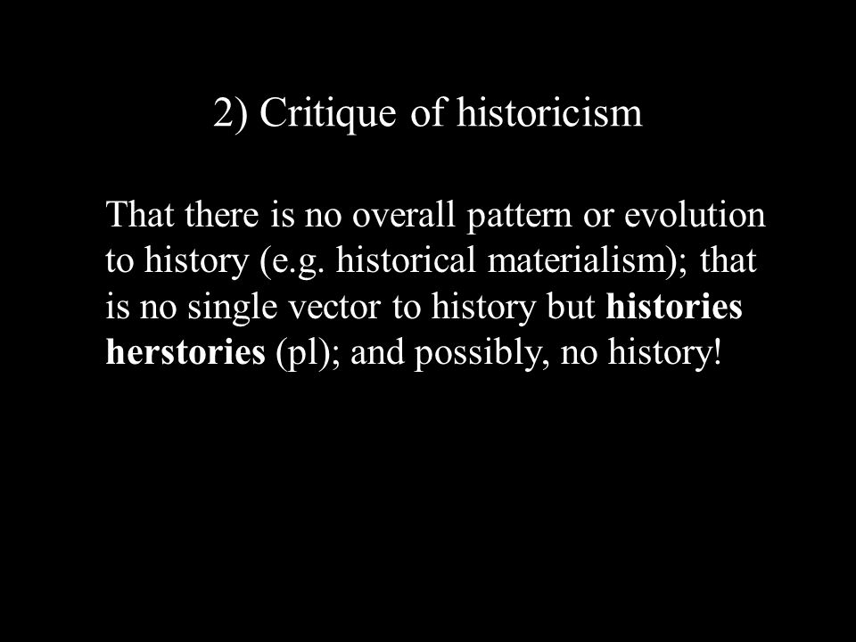 2) Critique of historicism That there is no overall pattern or evolution to history (e.g.