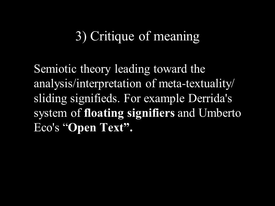 3) Critique of meaning Semiotic theory leading toward the analysis/interpretation of meta-textuality/ sliding signifieds.