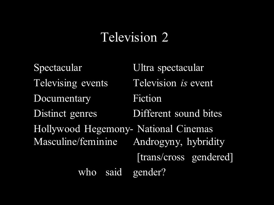 Cinema Television 2 SpectacularUltra spectacular Televising eventsTelevision is event Documentary Fiction Distinct genres Different sound bites Hollywood Hegemony- National Cinemas Masculine/feminineAndrogyny, hybridity [trans/cross gendered] who said gender