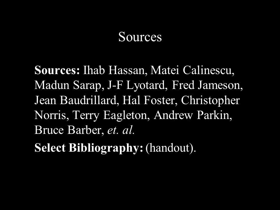 Sources Sources: Ihab Hassan, Matei Calinescu, Madun Sarap, J-F Lyotard, Fred Jameson, Jean Baudrillard, Hal Foster, Christopher Norris, Terry Eagleton, Andrew Parkin, Bruce Barber, et.