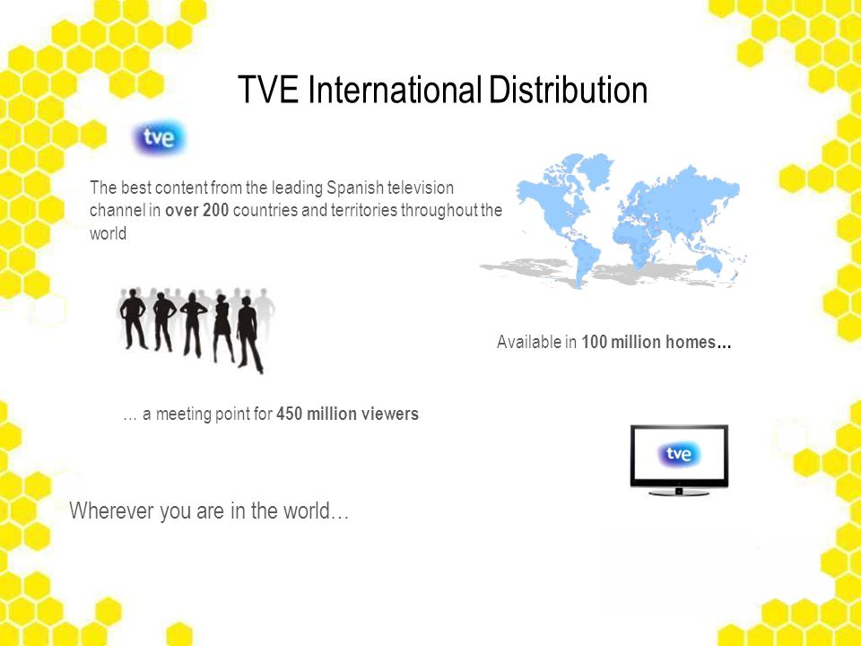 … a meeting point for 450 million viewers Available in 100 million homes… The best content from the leading Spanish television channel in over 200 countries and territories throughout the world Wherever you are in the world… TVE International Distribution