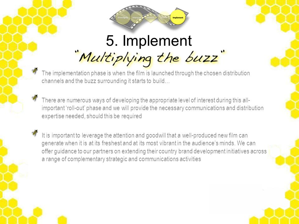5. Implement The implementation phase is when the film is launched through the chosen distribution channels and the buzz surrounding it starts to buil