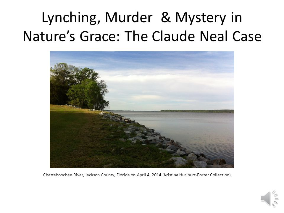 Lynching, Murder & Mystery in Nature's Grace: The Claude Neal Case Chattahoochee River, Jackson County, Florida on April 4, 2014 (Kristina Hurlburt-Porter Collection)