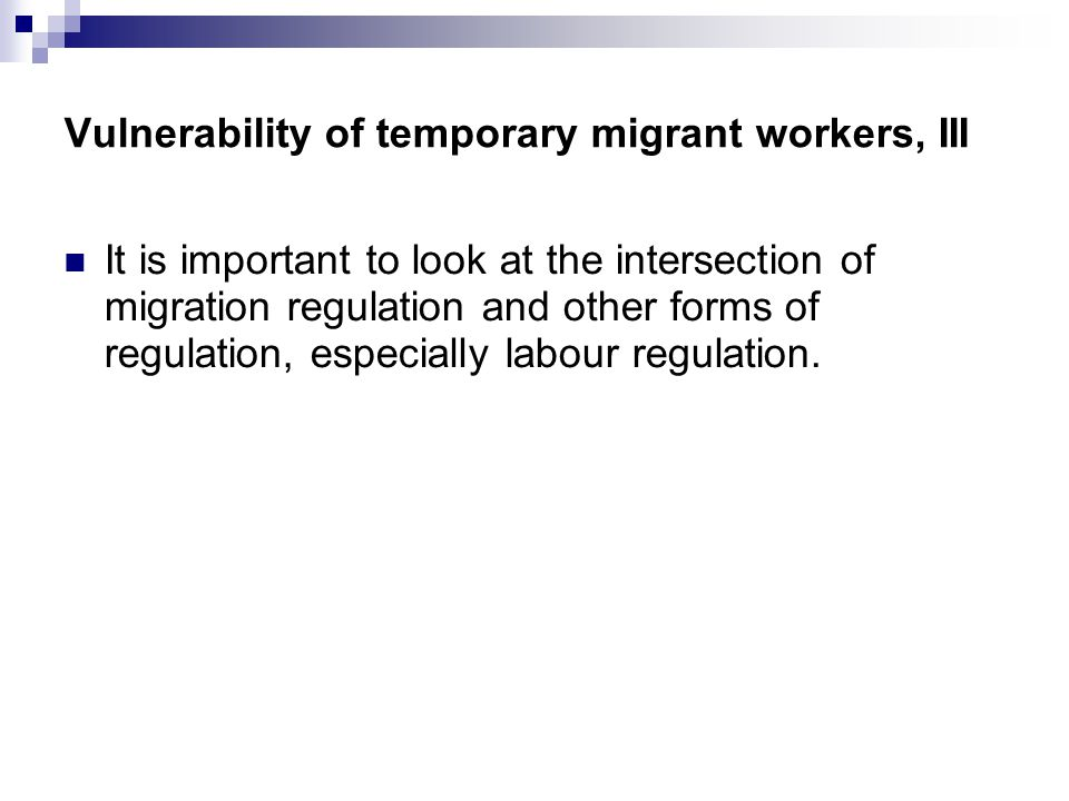 Vulnerability of temporary migrant workers, III It is important to look at the intersection of migration regulation and other forms of regulation, especially labour regulation.