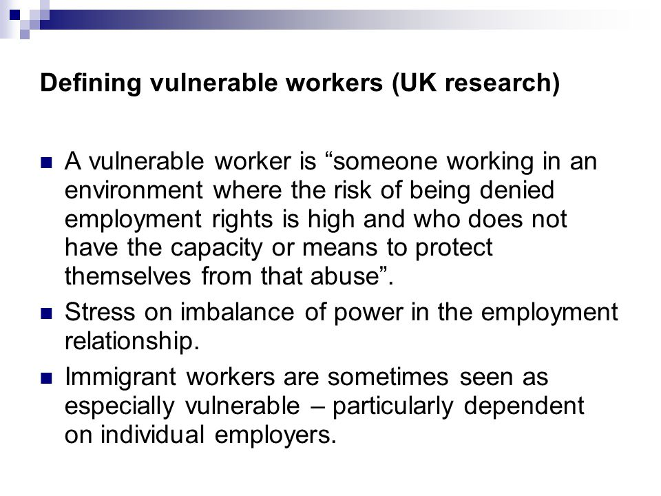 Defining vulnerable workers (UK research) A vulnerable worker is someone working in an environment where the risk of being denied employment rights is high and who does not have the capacity or means to protect themselves from that abuse .