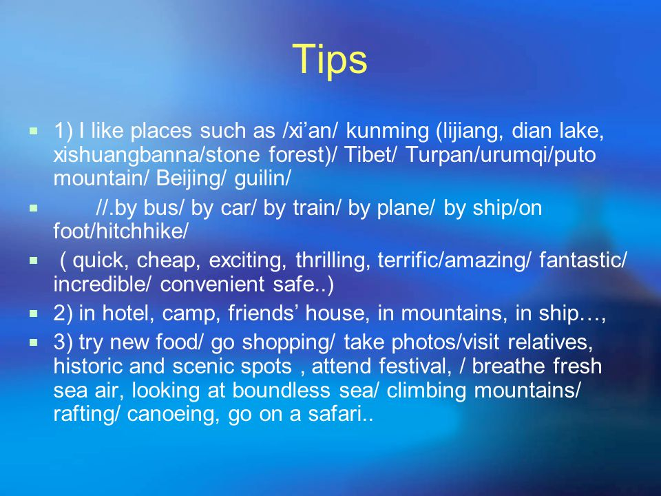 Tips  1) I like places such as /xi'an/ kunming (lijiang, dian lake, xishuangbanna/stone forest)/ Tibet/ Turpan/urumqi/puto mountain/ Beijing/ guilin/  //.by bus/ by car/ by train/ by plane/ by ship/on foot/hitchhike/  ( quick, cheap, exciting, thrilling, terrific/amazing/ fantastic/ incredible/ convenient safe..)  2) in hotel, camp, friends' house, in mountains, in ship…,  3) try new food/ go shopping/ take photos/visit relatives, historic and scenic spots, attend festival, / breathe fresh sea air, looking at boundless sea/ climbing mountains/ rafting/ canoeing, go on a safari..