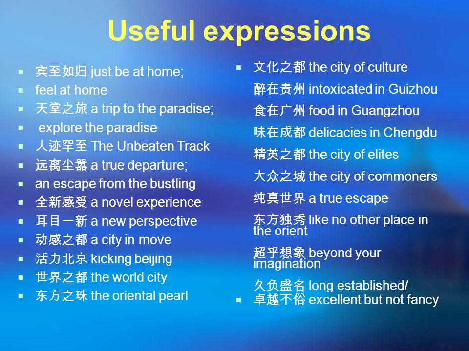 Useful expressions  宾至如归 just be at home;  feel at home  天堂之旅 a trip to the paradise;  explore the paradise  人迹罕至 The Unbeaten Track  远离尘嚣 a true departure;  an escape from the bustling  全新感受 a novel experience  耳目一新 a new perspective  动感之都 a city in move  活力北京 kicking beijing  世界之都 the world city  东方之珠 the oriental pearl  文化之都 the city of culture 醉在贵州 intoxicated in Guizhou 食在广州 food in Guangzhou 味在成都 delicacies in Chengdu 精英之都 the city of elites 大众之城 the city of commoners 纯真世界 a true escape 东方独秀 like no other place in the orient 超乎想象 beyond your imagination 久负盛名 long established/  卓越不俗 excellent but not fancy