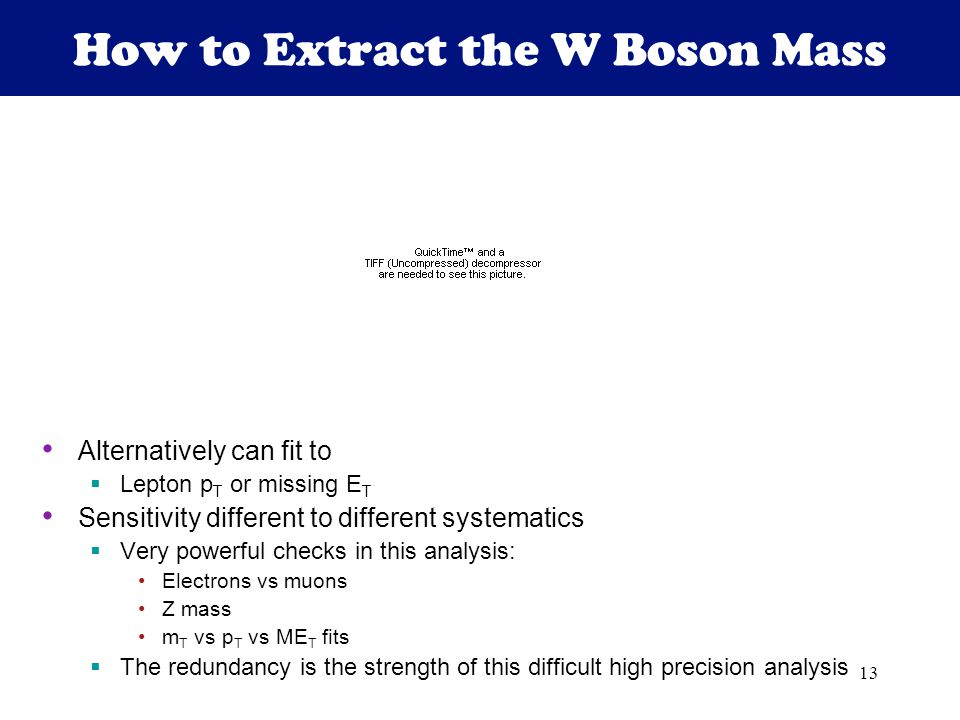 13 How to Extract the W Boson Mass Alternatively can fit to  Lepton p T or missing E T Sensitivity different to different systematics  Very powerful checks in this analysis: Electrons vs muons Z mass m T vs p T vs ME T fits  The redundancy is the strength of this difficult high precision analysis