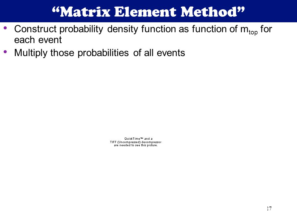 27 Matrix Element Method Construct probability density function as function of m top for each event Multiply those probabilities of all events
