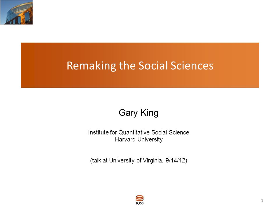 Remaking the Social Sciences Gary King Institute for Quantitative Social Science Harvard University (talk at University of Virginia, 9/14/12) Gary King (Harvard) Quantitative Social Science 1 / 7 1