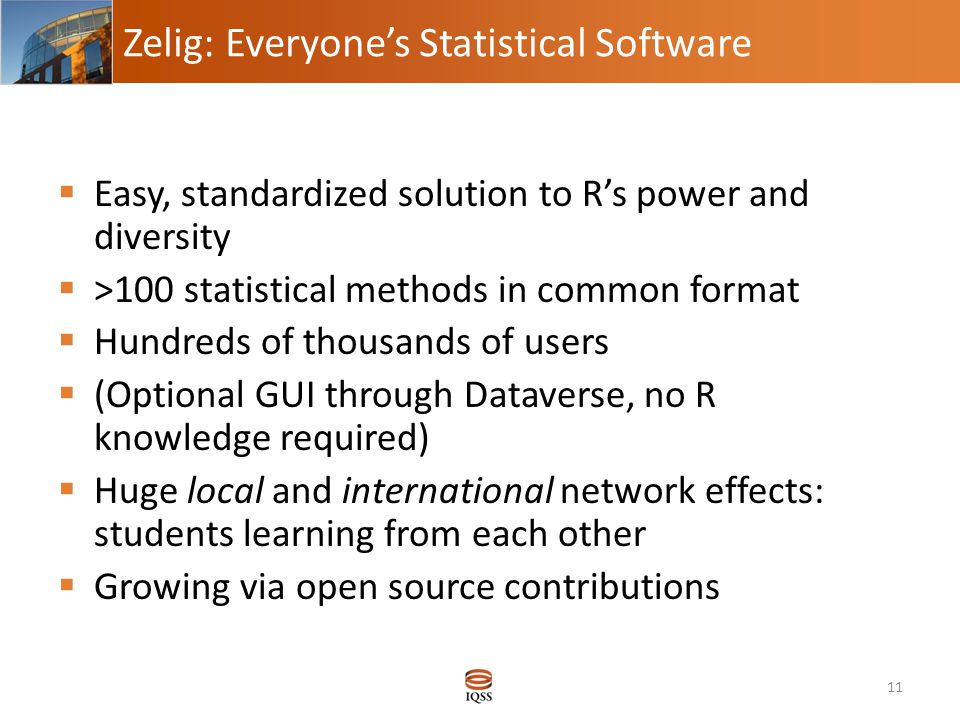 Zelig: Everyone's Statistical Software  Easy, standardized solution to R's power and diversity  >100 statistical methods in common format  Hundreds of thousands of users  (Optional GUI through Dataverse, no R knowledge required)  Huge local and international network effects: students learning from each other  Growing via open source contributions 11