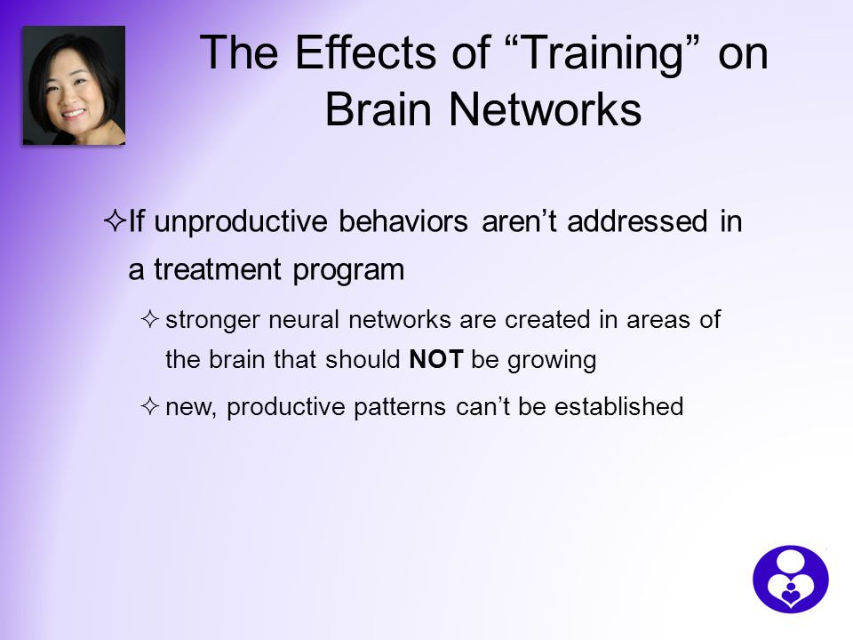 The Effects of Training on Brain Networks  If unproductive behaviors aren't addressed in a treatment program  stronger neural networks are created in areas of the brain that should NOT be growing  new, productive patterns can't be established