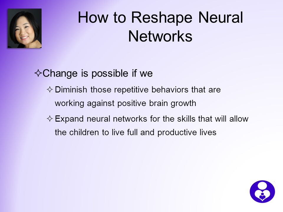 How to Reshape Neural Networks  Change is possible if we  Diminish those repetitive behaviors that are working against positive brain growth  Expand neural networks for the skills that will allow the children to live full and productive lives
