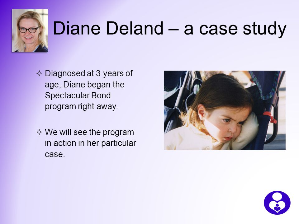 Diane Deland – a case study  Diagnosed at 3 years of age, Diane began the Spectacular Bond program right away.