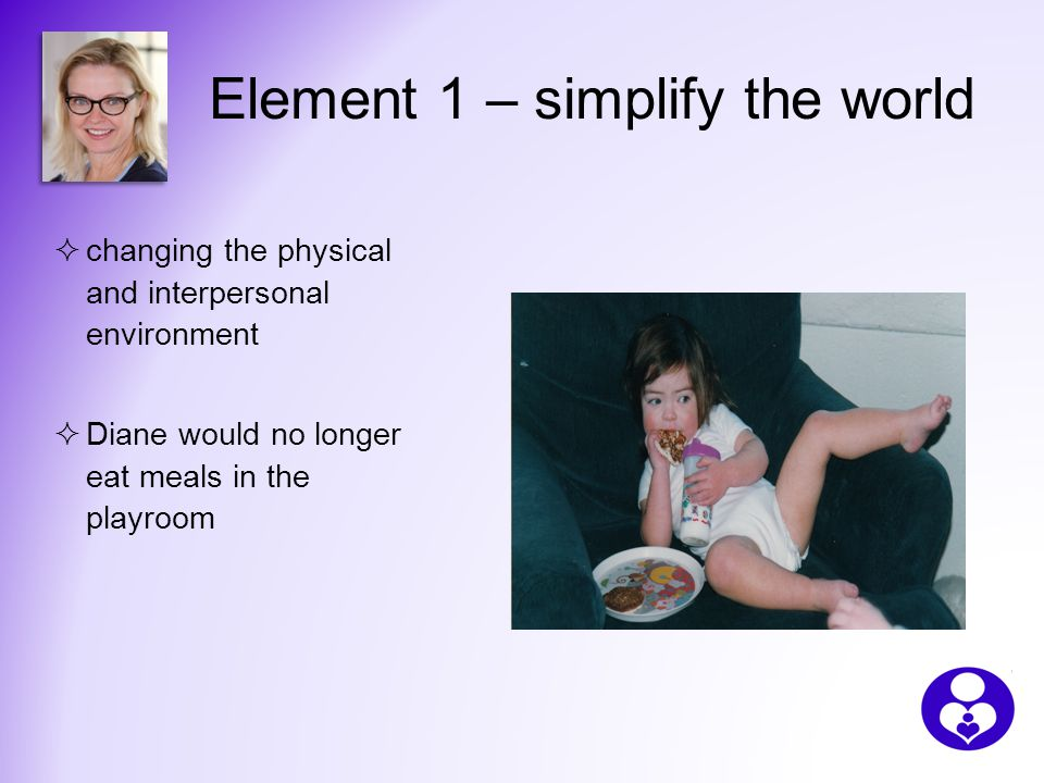 Element 1 – simplify the world  changing the physical and interpersonal environment  Diane would no longer eat meals in the playroom
