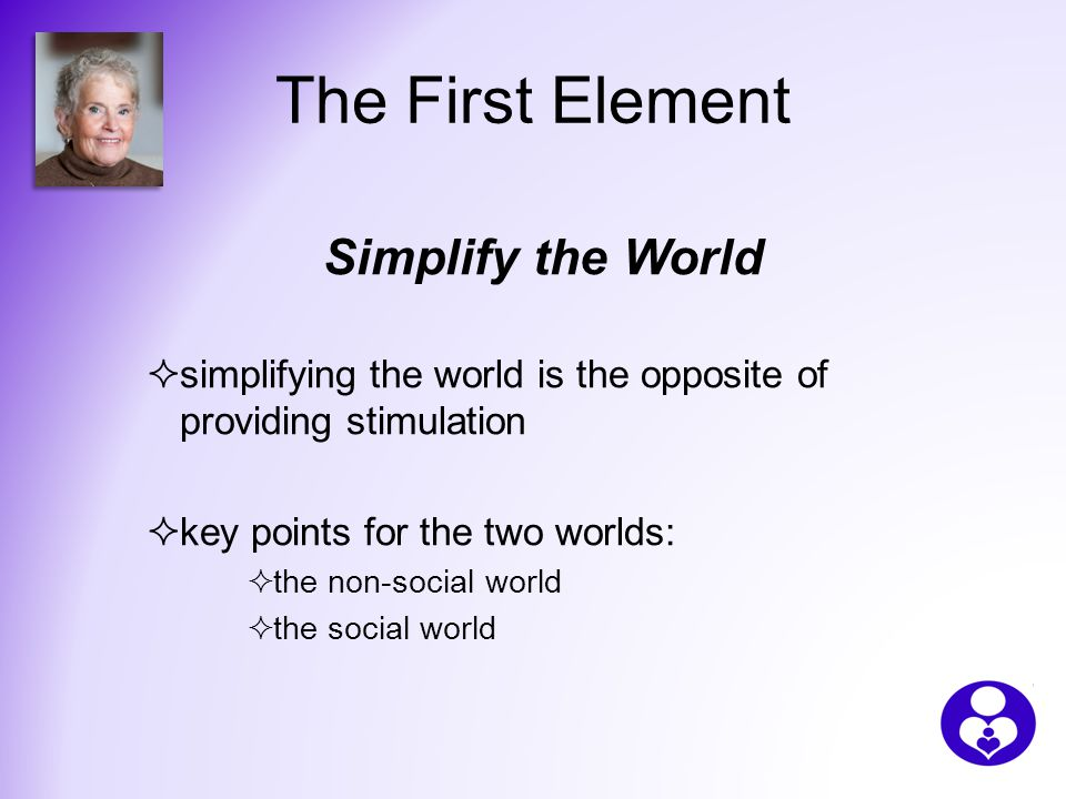 The First Element Simplify the World  simplifying the world is the opposite of providing stimulation  key points for the two worlds:  the non-social world  the social world