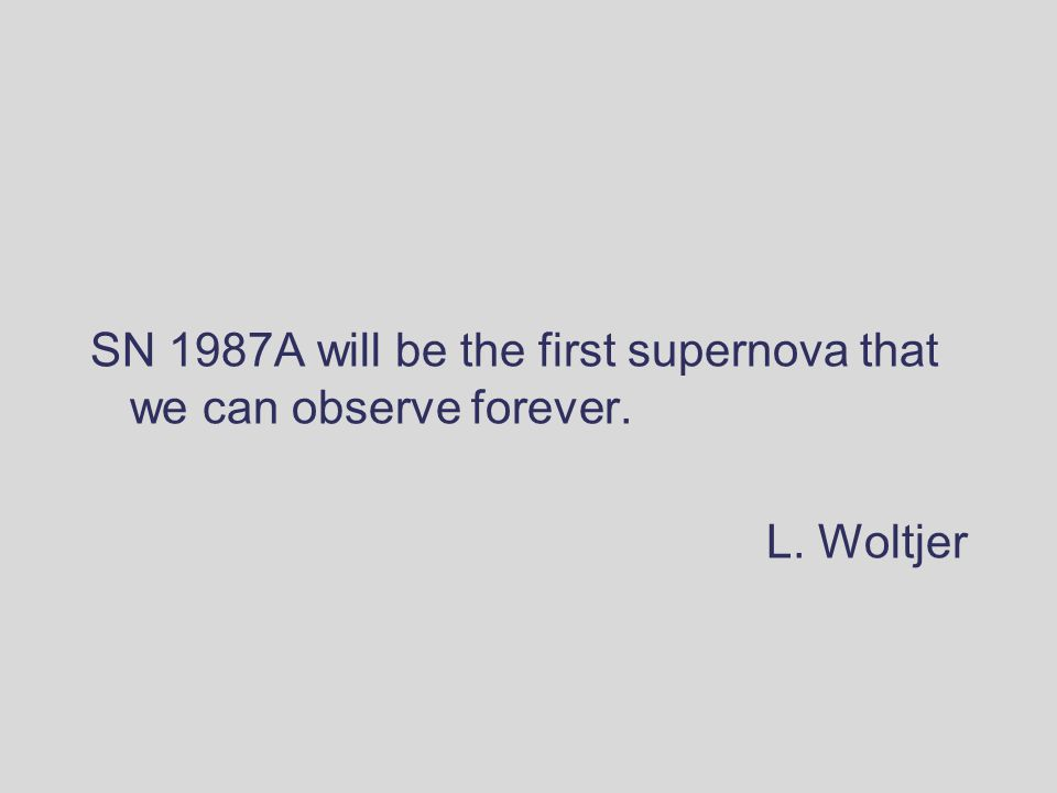 SN 1987A will be the first supernova that we can observe forever. L. Woltjer