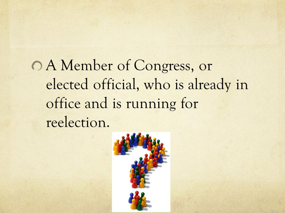 A Member of Congress, or elected official, who is already in office and is running for reelection.