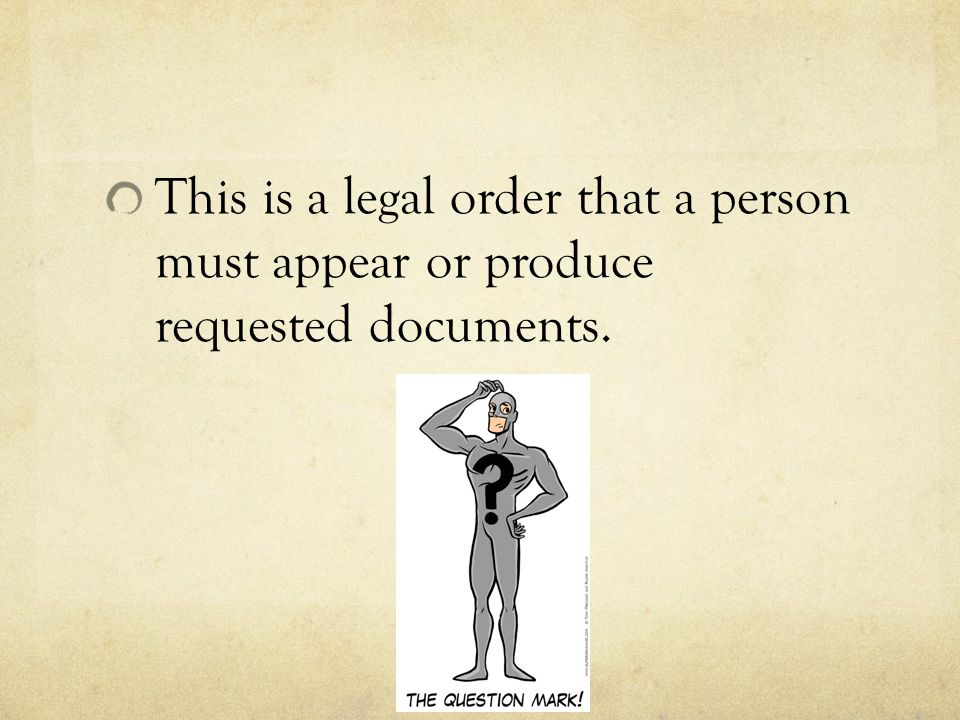 This is a legal order that a person must appear or produce requested documents.