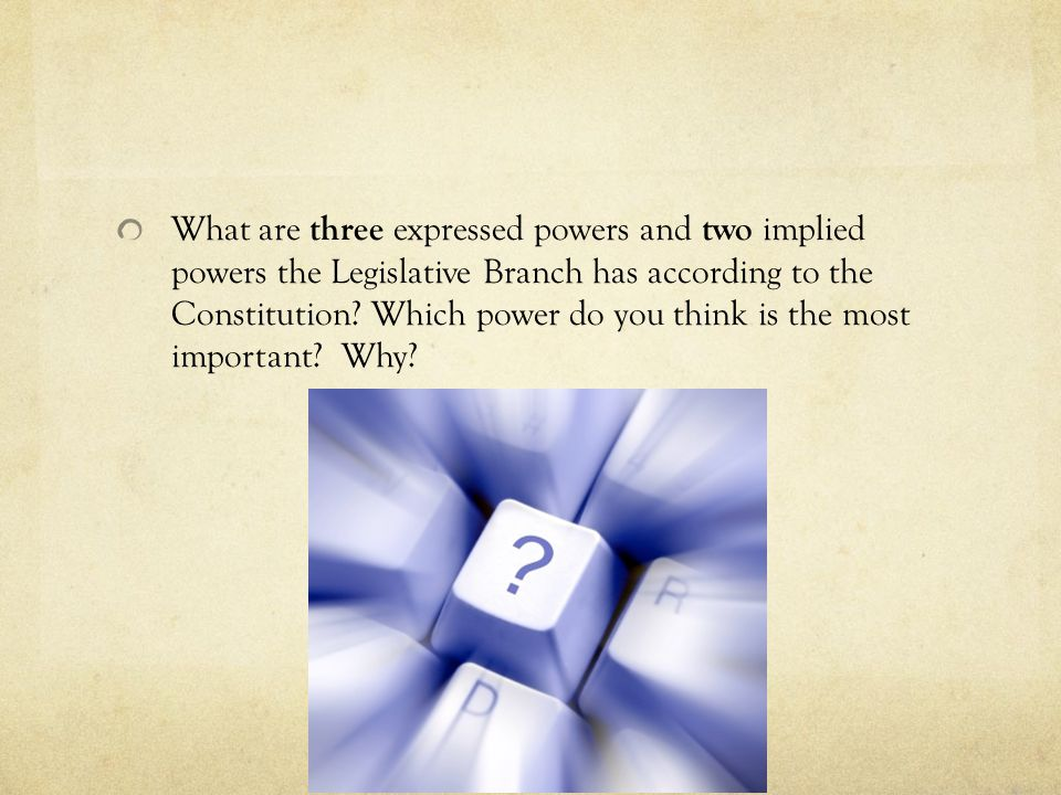 What are three expressed powers and two implied powers the Legislative Branch has according to the Constitution? Which power do you think is the most