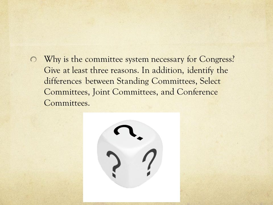Why is the committee system necessary for Congress? Give at least three reasons. In addition, identify the differences between Standing Committees, Se