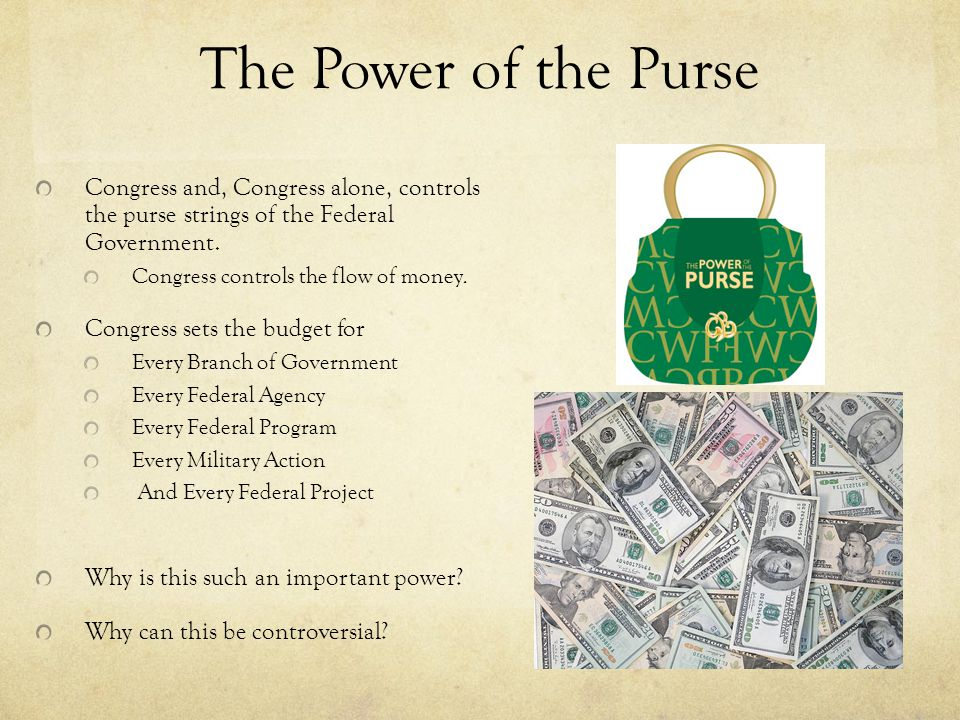 The Power of the Purse Congress and, Congress alone, controls the purse strings of the Federal Government. Congress controls the flow of money. Congre