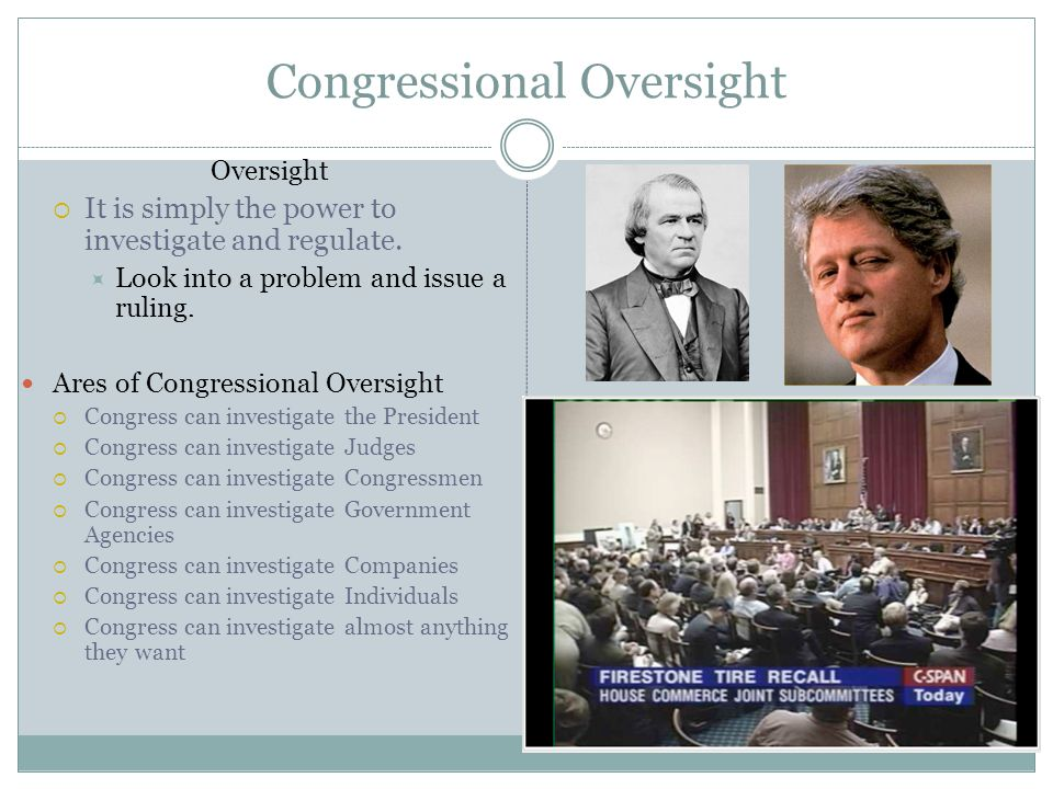 Congressional Oversight Oversight  It is simply the power to investigate and regulate.