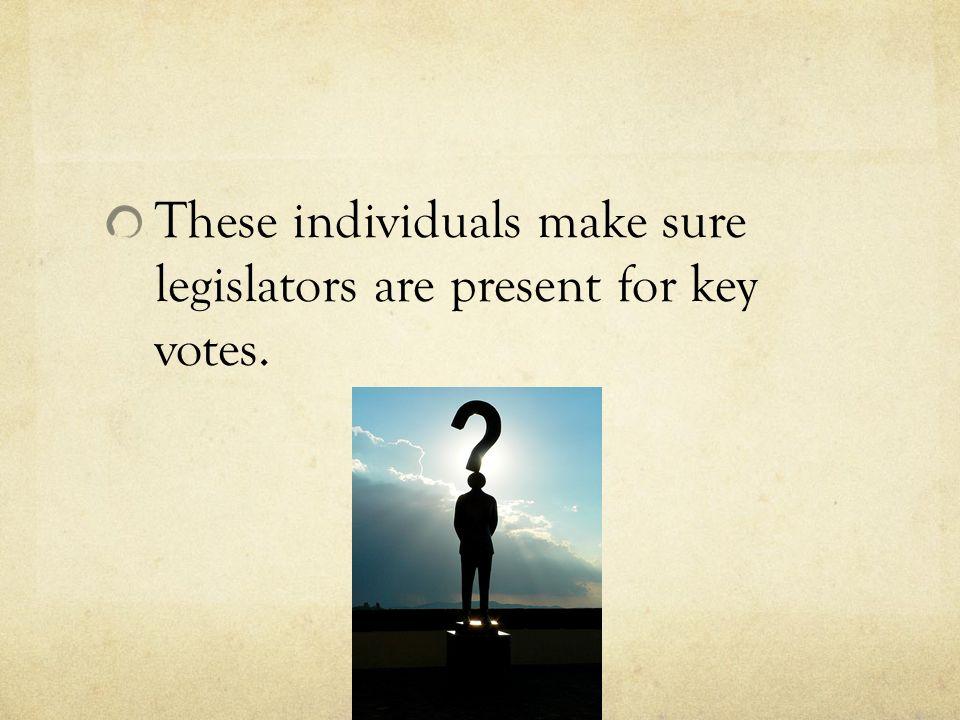 These individuals make sure legislators are present for key votes.